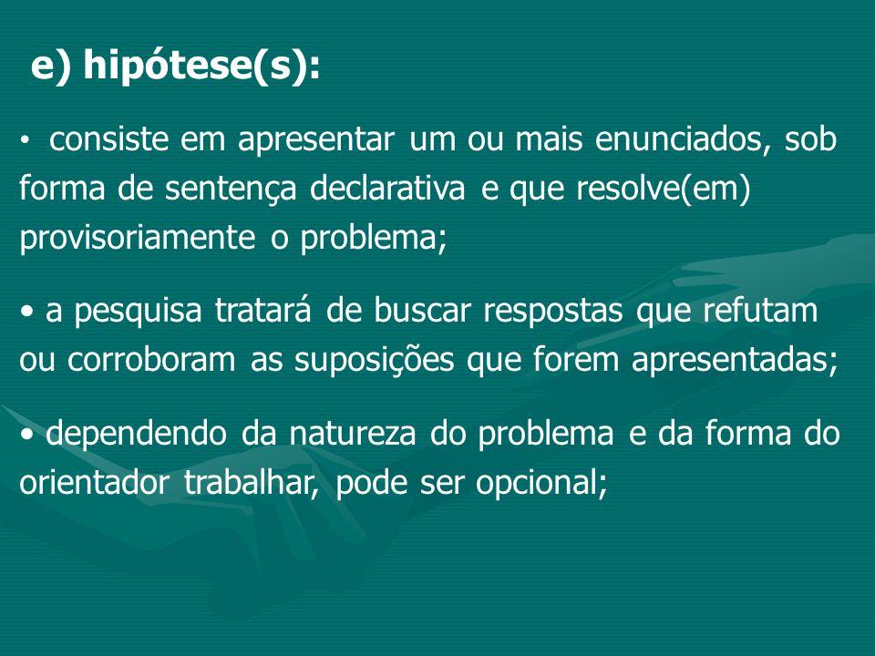 e) hipótese(s): consiste em apresentar um ou mais enunciados, sob forma de sentença declarativa e que resolve(em) provisoriamente o problema; a pesqui