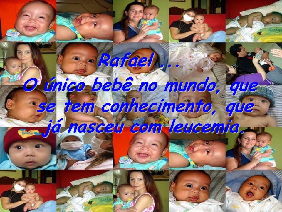 Rafael... O único bebê no mundo, que se tem conhecimento, que já nasceu com leucemia.