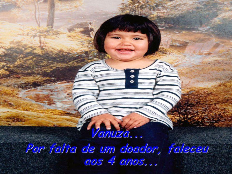 Vanuza... Por falta de um doador, faleceu aos 4 anos...