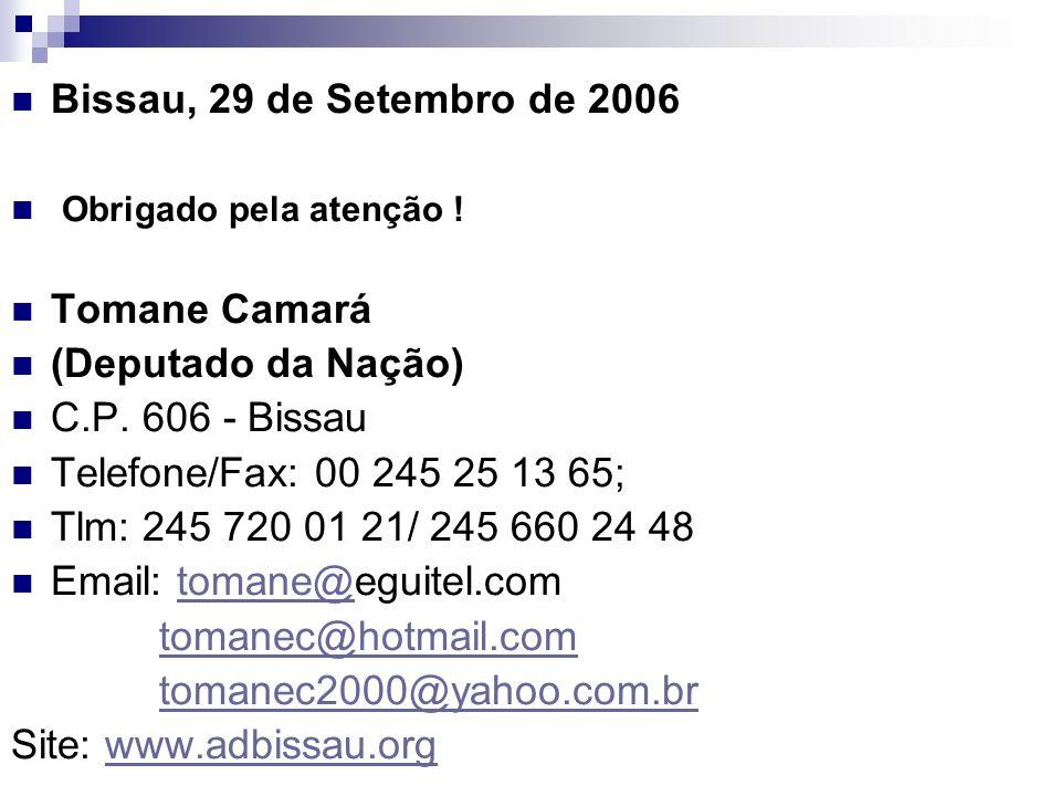 Bissau, 29 de Setembro de 2006 Obrigado pela atenção ! Tomane Camará (Deputado da Nação) C.P. 606 - Bissau Telefone/Fax: 00 245 25 13 65; Tlm: 245 720