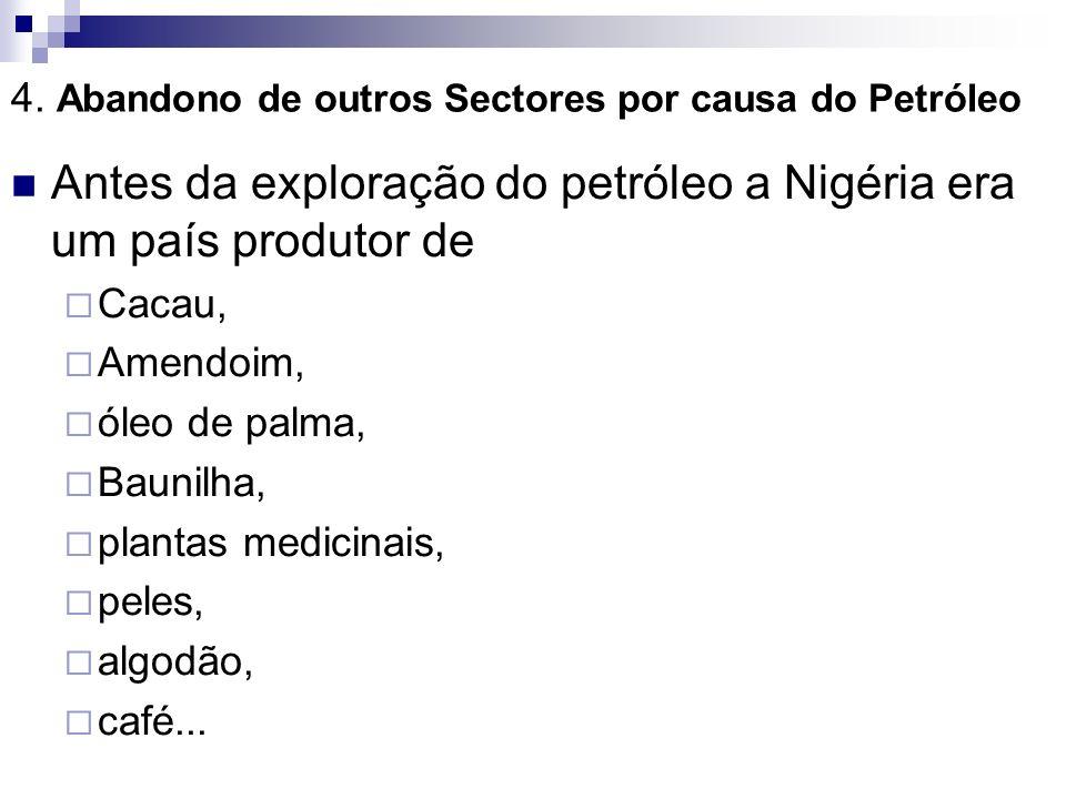 4. Abandono de outros Sectores por causa do Petróleo Antes da exploração do petróleo a Nigéria era um país produtor de Cacau, Amendoim, óleo de palma,