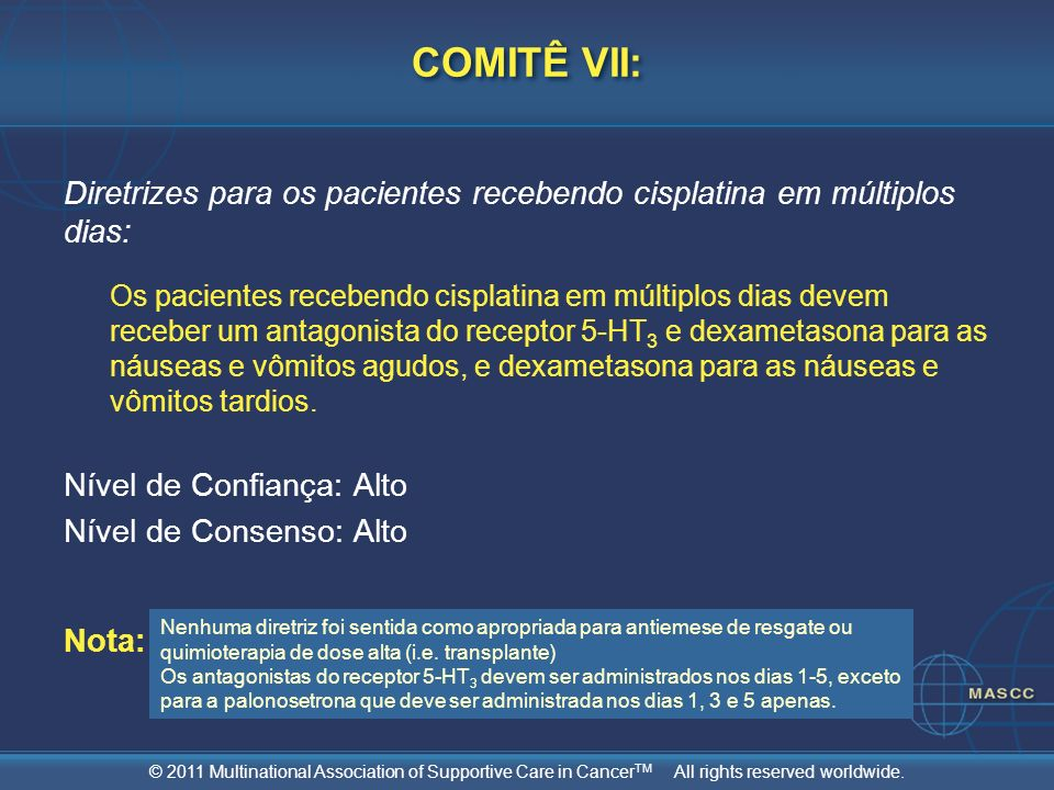 © 2011 Multinational Association of Supportive Care in Cancer TM All rights reserved worldwide. COMITÊ VII: Diretrizes para os pacientes recebendo cis