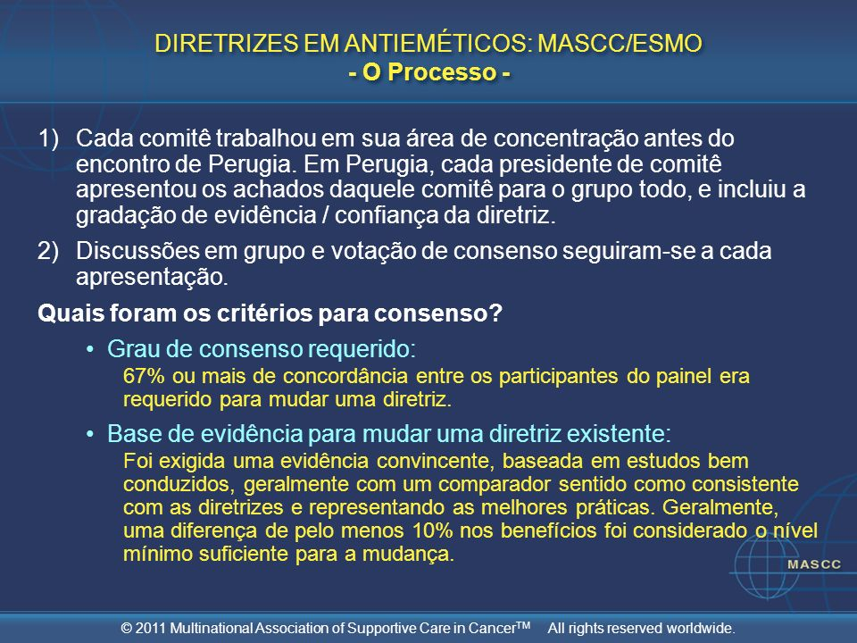 © 2011 Multinational Association of Supportive Care in Cancer TM All rights reserved worldwide. DIRETRIZES EM ANTIEMÉTICOS: MASCC/ESMO - O Processo -