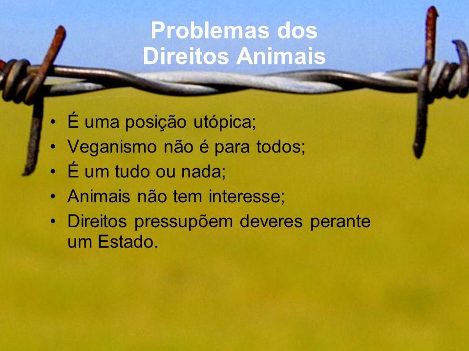 Problemas dos Direitos Animais É uma posição utópica; Veganismo não é para todos; É um tudo ou nada; Animais não tem interesse; Direitos pressupõem de