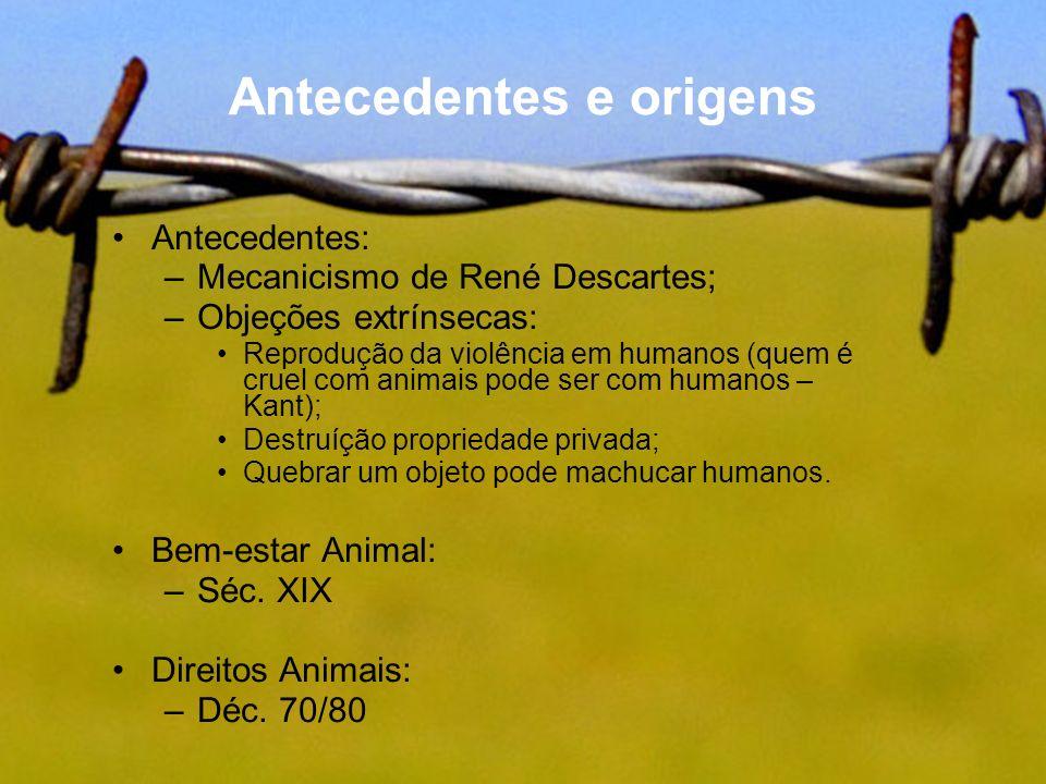 Antecedentes e origens Antecedentes: –Mecanicismo de René Descartes; –Objeções extrínsecas: Reprodução da violência em humanos (quem é cruel com anima