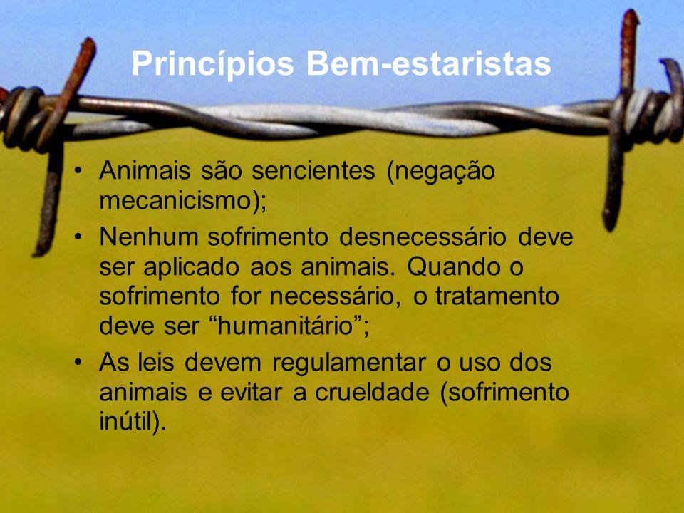 Princípios Bem-estaristas Animais são sencientes (negação mecanicismo); Nenhum sofrimento desnecessário deve ser aplicado aos animais. Quando o sofrim