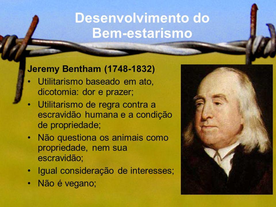Desenvolvimento do Bem-estarismo Jeremy Bentham (1748-1832) Utilitarismo baseado em ato, dicotomia: dor e prazer; Utilitarismo de regra contra a escra