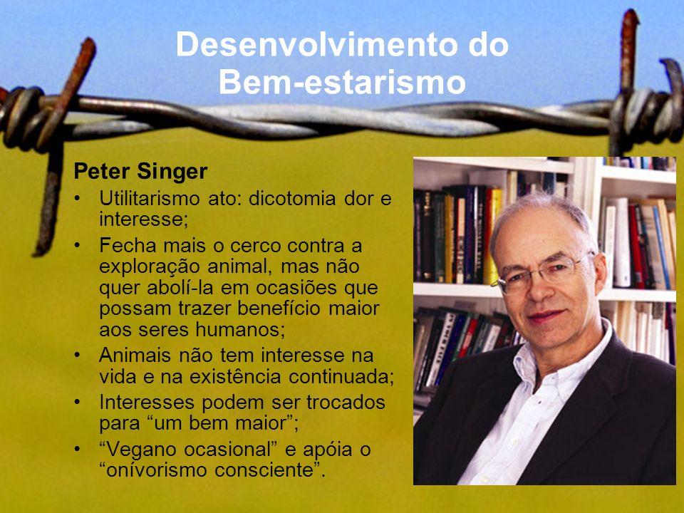 Desenvolvimento do Bem-estarismo Peter Singer Utilitarismo ato: dicotomia dor e interesse; Fecha mais o cerco contra a exploração animal, mas não quer
