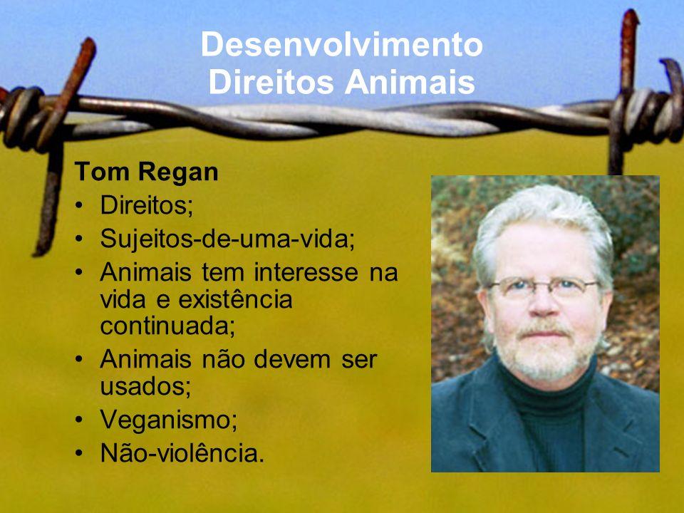 Desenvolvimento Direitos Animais Tom Regan Direitos; Sujeitos-de-uma-vida; Animais tem interesse na vida e existência continuada; Animais não devem se