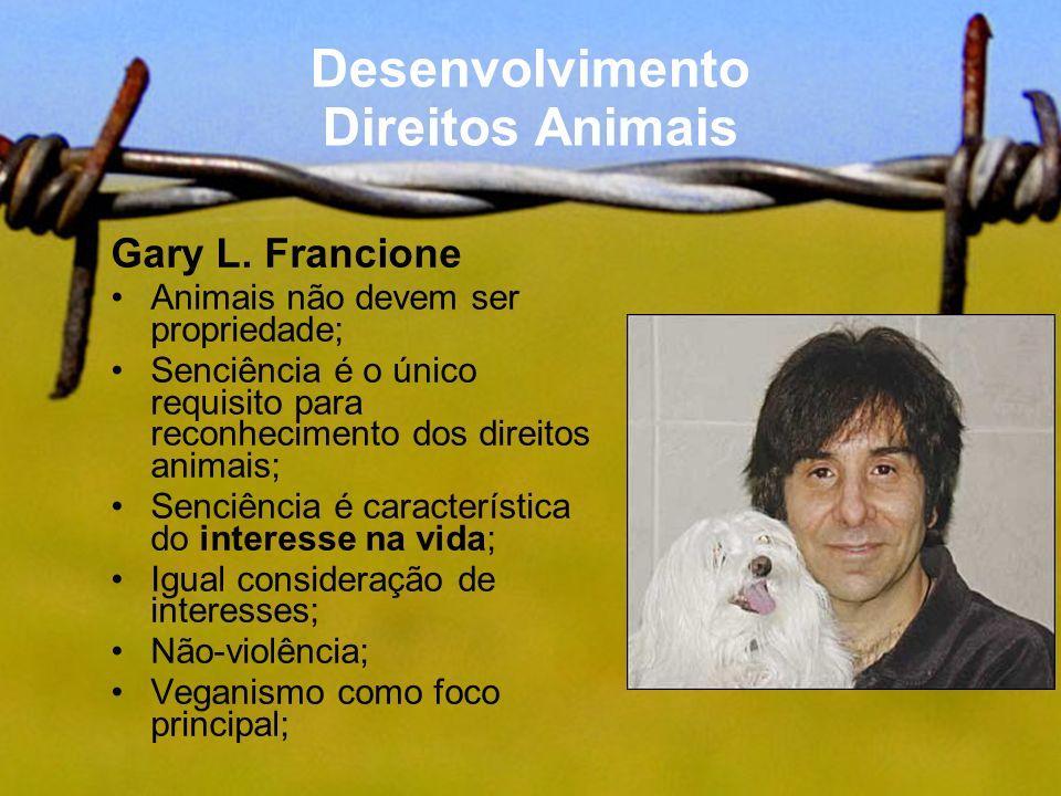 Desenvolvimento Direitos Animais Gary L. Francione Animais não devem ser propriedade; Senciência é o único requisito para reconhecimento dos direitos