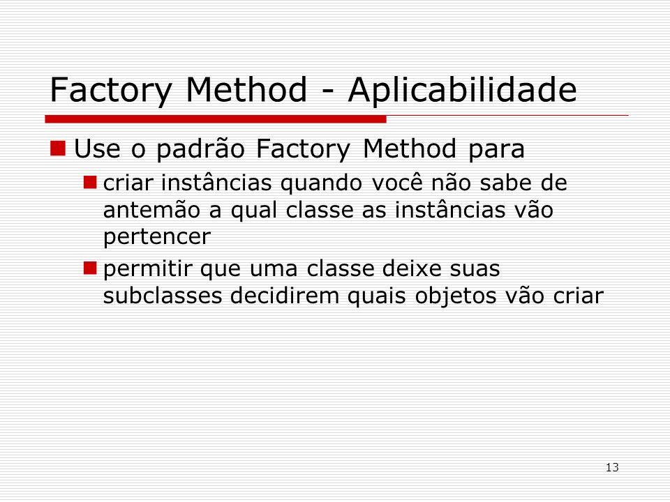 13 Factory Method - Aplicabilidade Use o padrão Factory Method para criar instâncias quando você não sabe de antemão a qual classe as instâncias vão p