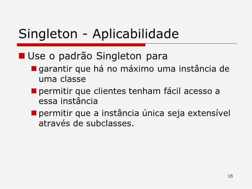 18 Singleton - Aplicabilidade Use o padrão Singleton para garantir que há no máximo uma instância de uma classe permitir que clientes tenham fácil ace