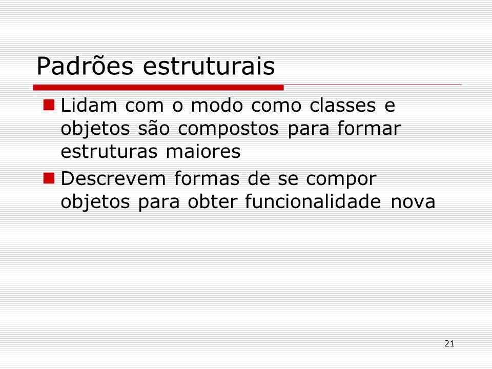 21 Padrões estruturais Lidam com o modo como classes e objetos são compostos para formar estruturas maiores Descrevem formas de se compor objetos para