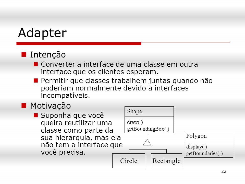 22 Adapter Intenção Converter a interface de uma classe em outra interface que os clientes esperam. Permitir que classes trabalhem juntas quando não p