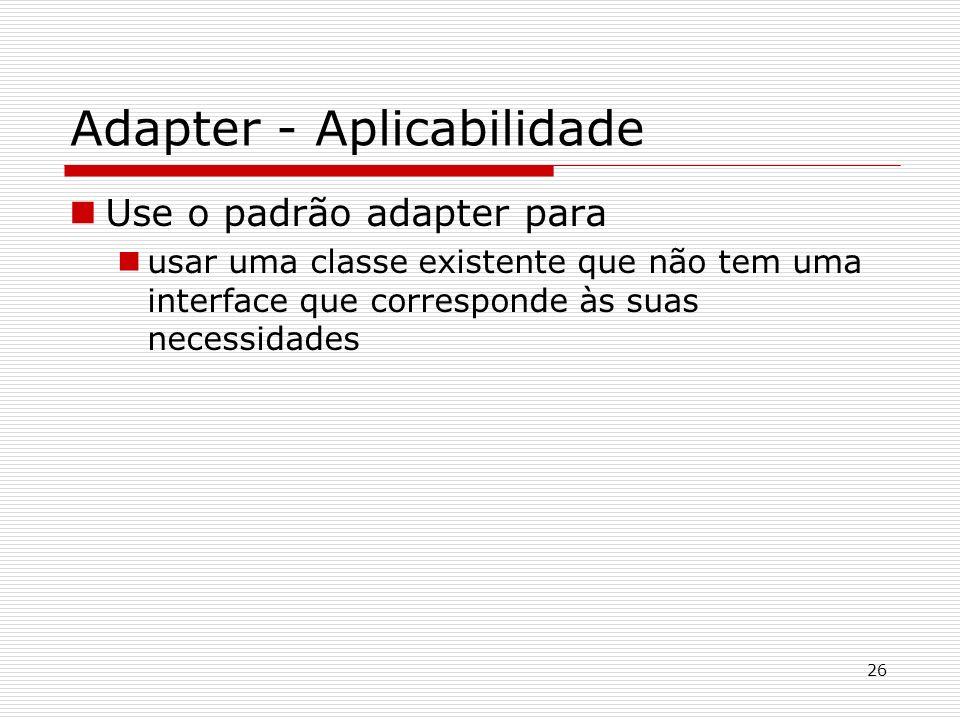 26 Adapter - Aplicabilidade Use o padrão adapter para usar uma classe existente que não tem uma interface que corresponde às suas necessidades