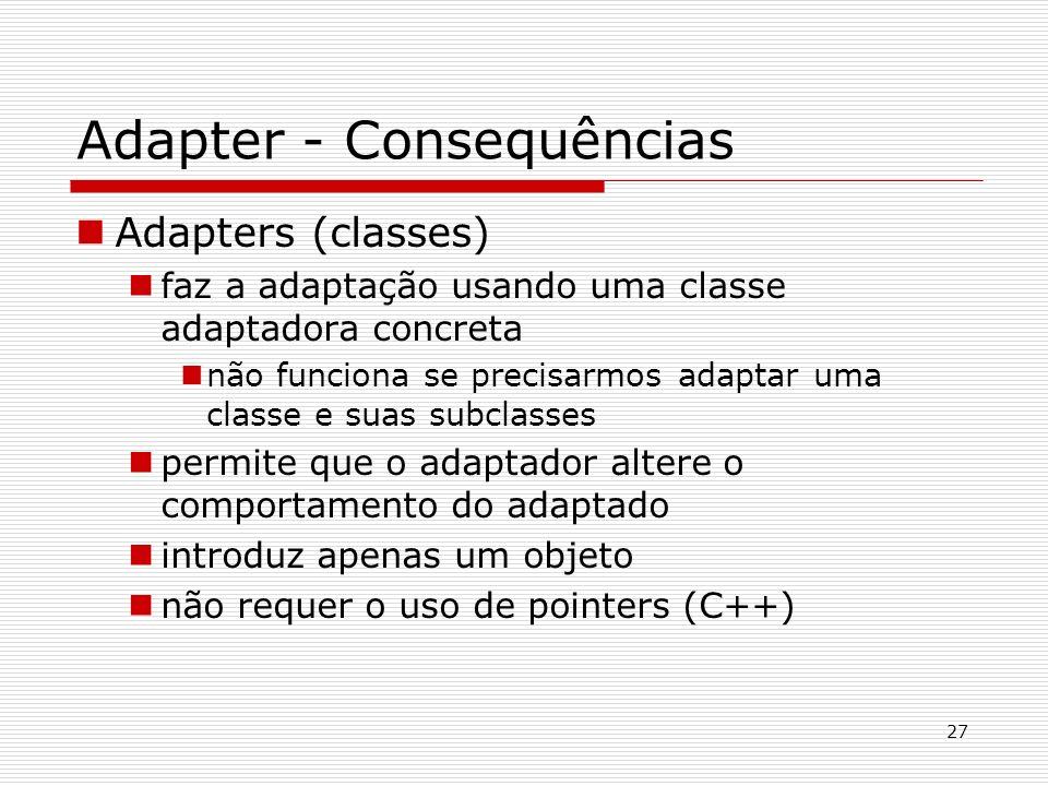 27 Adapter - Consequências Adapters (classes) faz a adaptação usando uma classe adaptadora concreta não funciona se precisarmos adaptar uma classe e s