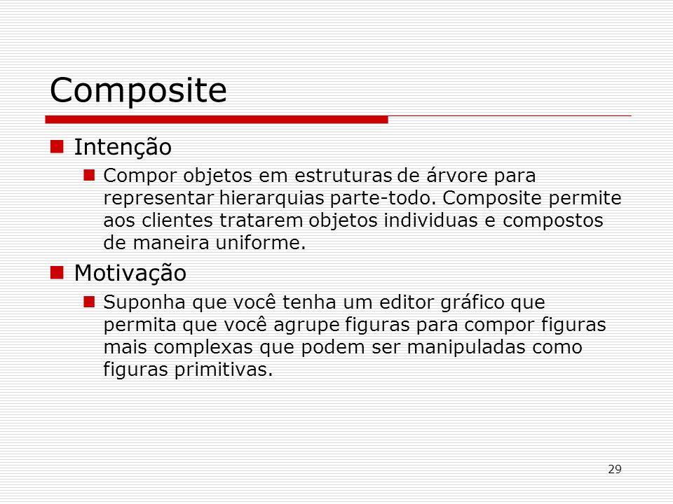 29 Composite Intenção Compor objetos em estruturas de árvore para representar hierarquias parte-todo. Composite permite aos clientes tratarem objetos