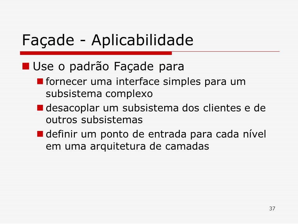 37 Façade - Aplicabilidade Use o padrão Façade para fornecer uma interface simples para um subsistema complexo desacoplar um subsistema dos clientes e