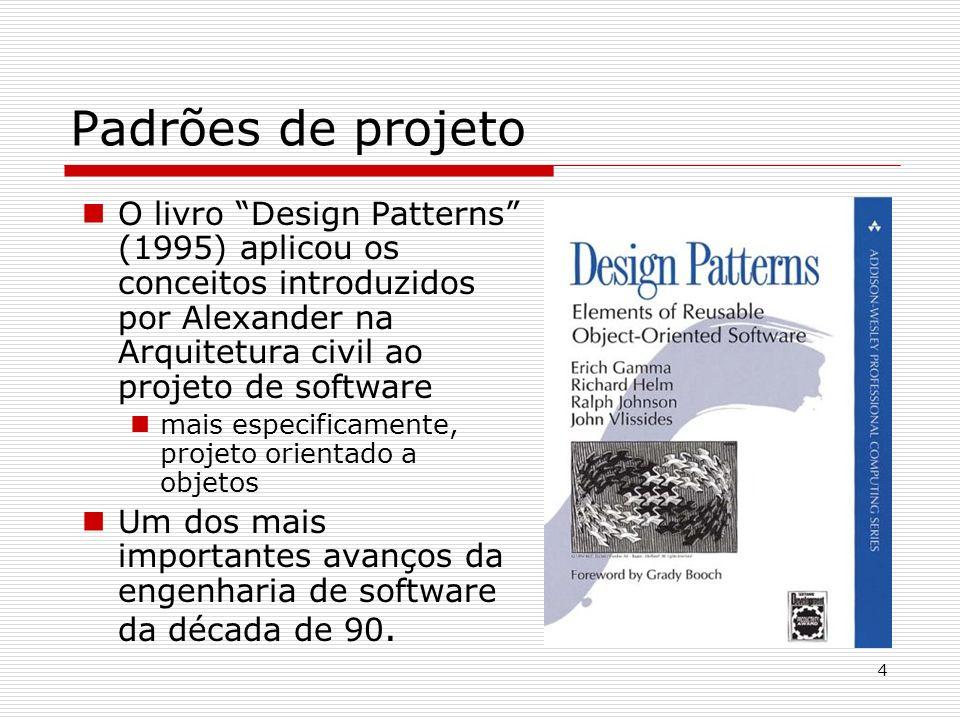 4 Padrões de projeto O livro Design Patterns (1995) aplicou os conceitos introduzidos por Alexander na Arquitetura civil ao projeto de software mais e