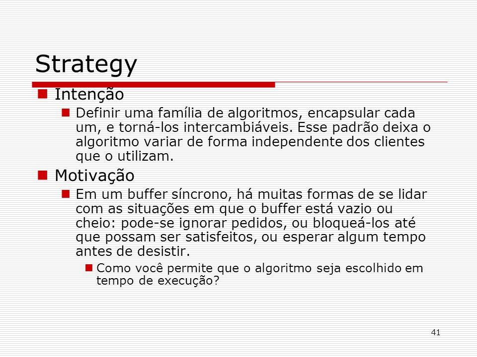 41 Strategy Intenção Definir uma família de algoritmos, encapsular cada um, e torná-los intercambiáveis. Esse padrão deixa o algoritmo variar de forma