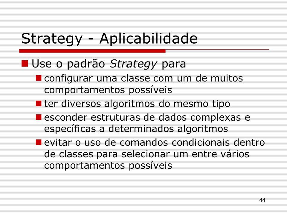 44 Strategy - Aplicabilidade Use o padrão Strategy para configurar uma classe com um de muitos comportamentos possíveis ter diversos algoritmos do mes