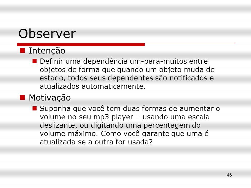 46 Observer Intenção Definir uma dependência um-para-muitos entre objetos de forma que quando um objeto muda de estado, todos seus dependentes são not
