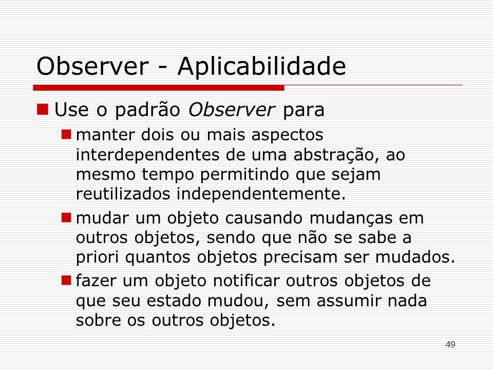 49 Observer - Aplicabilidade Use o padrão Observer para manter dois ou mais aspectos interdependentes de uma abstração, ao mesmo tempo permitindo que