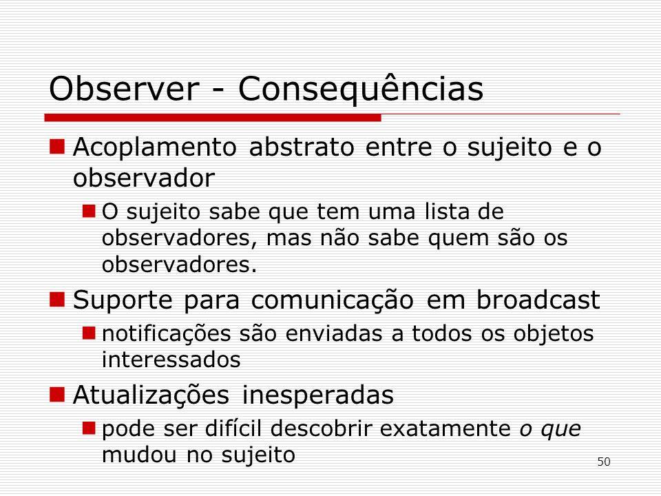 50 Observer - Consequências Acoplamento abstrato entre o sujeito e o observador O sujeito sabe que tem uma lista de observadores, mas não sabe quem sã