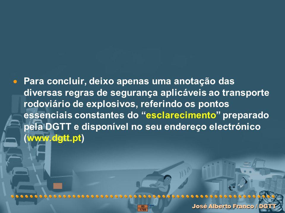 José Alberto Franco / DGTT José Alberto Franco / DGTT Para concluir, deixo apenas uma anotação das diversas regras de segurança aplicáveis ao transporte rodoviário de explosivos, referindo os pontos essenciais constantes do esclarecimento preparado pela DGTT e disponível no seu endereço electrónico (www.dgtt.pt)
