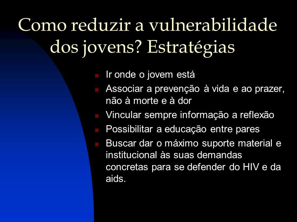 Como reduzir a vulnerabilidade dos jovens? Estratégias Ir onde o jovem está Associar a prevenção à vida e ao prazer, não à morte e à dor Vincular semp