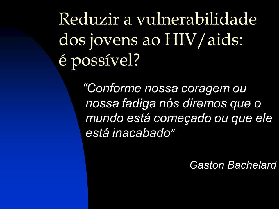 Reduzir a vulnerabilidade dos jovens ao HIV/aids: é possível? Conforme nossa coragem ou nossa fadiga nós diremos que o mundo está começado ou que ele