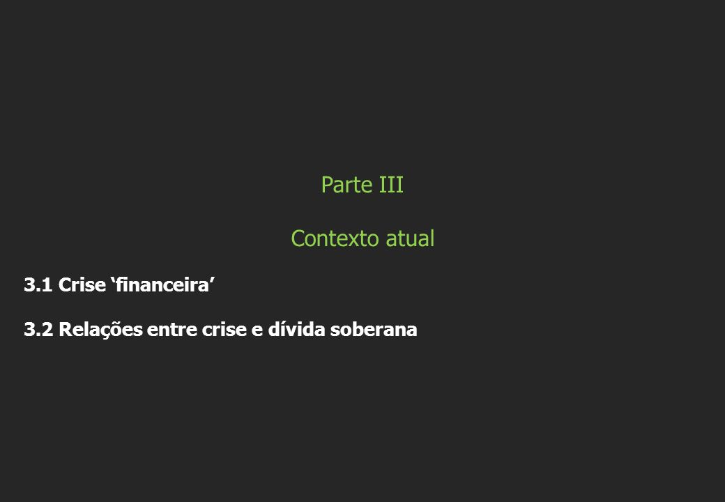 Parte III Contexto atual 3.1 Crise financeira 3.2 Relações entre crise e dívida soberana