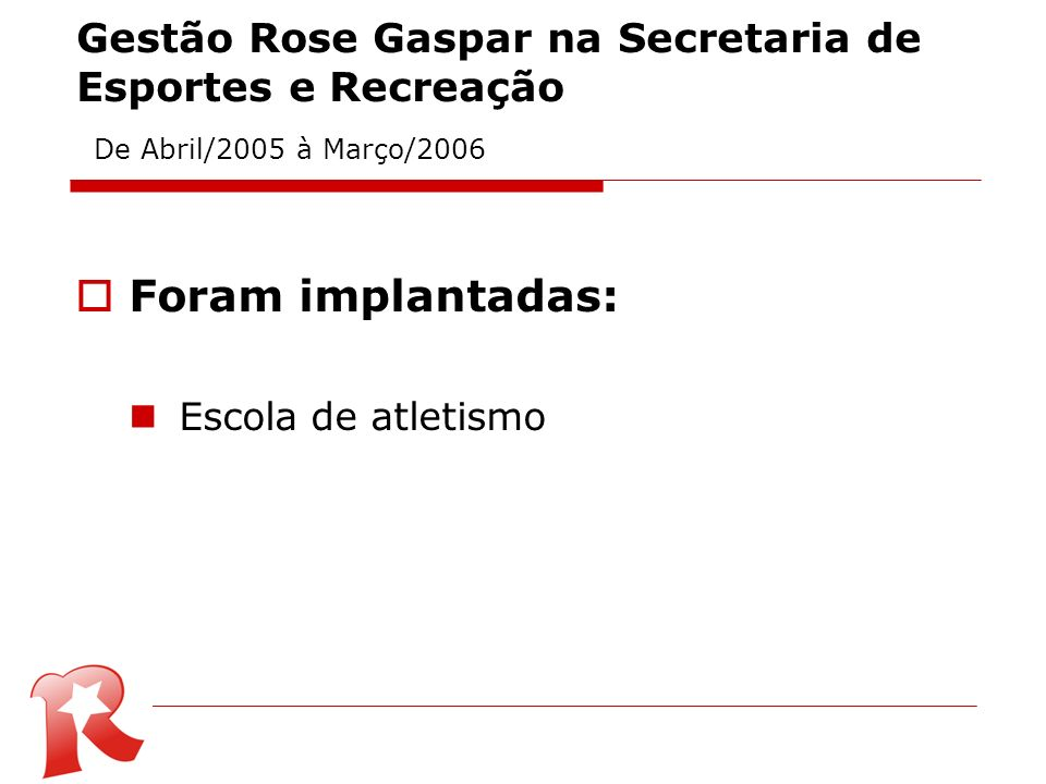 Gestão Rose Gaspar na Secretaria de Esportes e Recreação De Abril/2005 à Março/2006 Foram implantadas: Escola de atletismo