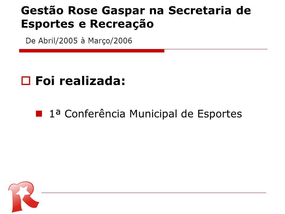 Gestão Rose Gaspar na Secretaria de Esportes e Recreação De Abril/2005 à Março/2006 Foi realizada: 1ª Conferência Municipal de Esportes