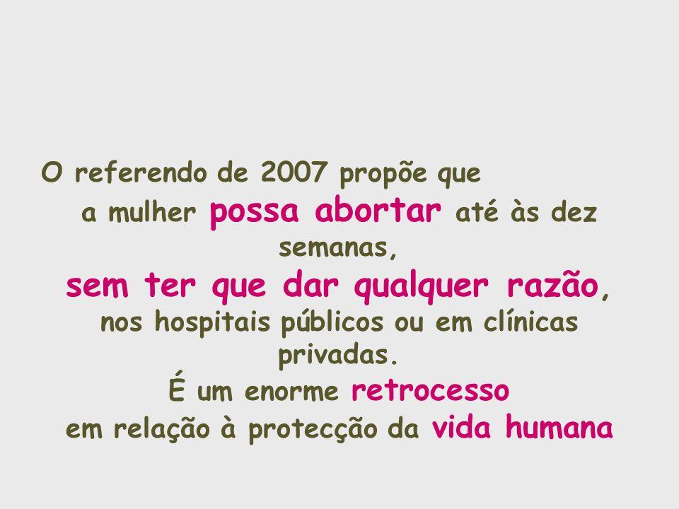O referendo de 2007 propõe que a mulher possa abortar até às dez semanas, sem ter que dar qualquer razão, nos hospitais públicos ou em clínicas privad