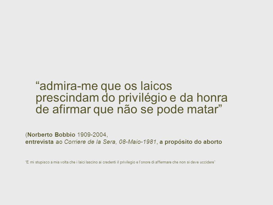 admira-me que os laicos prescindam do privilégio e da honra de afirmar que não se pode matar (Norberto Bobbio 1909-2004, entrevista ao Corriere de la