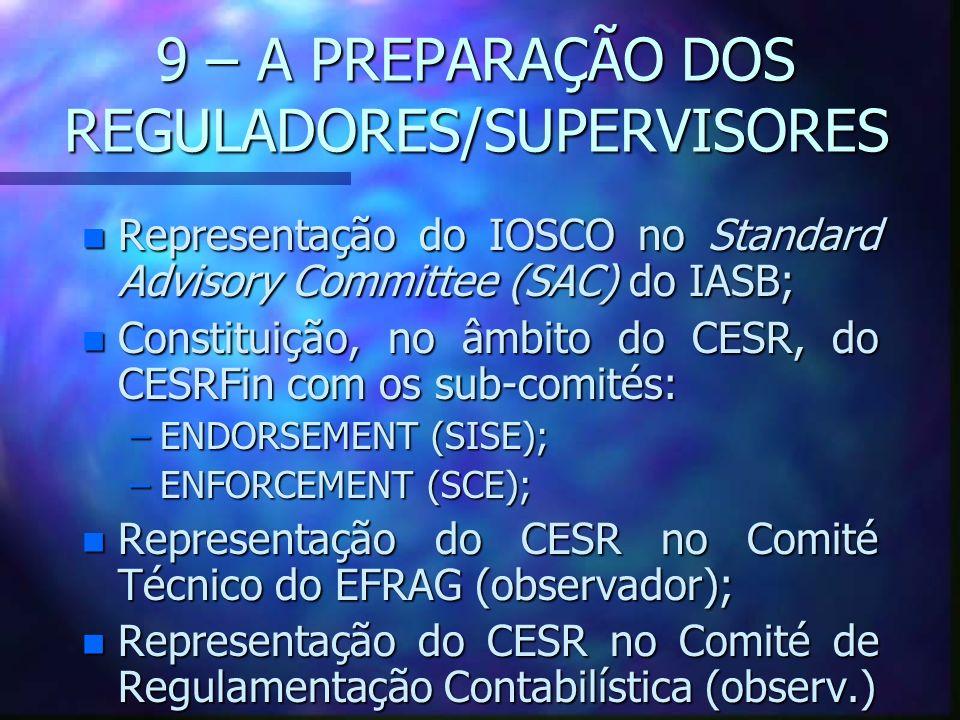 9 – A PREPARAÇÃO DOS REGULADORES/SUPERVISORES n Representação do IOSCO no Standard Advisory Committee (SAC) do IASB; n Constituição, no âmbito do CESR