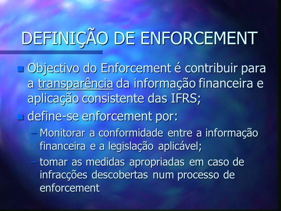 DEFINIÇÃO DE ENFORCEMENT n Objectivo do Enforcement é contribuir para a transparência da informação financeira e aplicação consistente das IFRS; n def