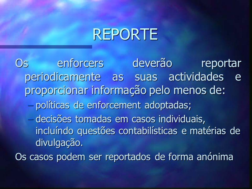 REPORTE Os enforcers deverão reportar periodicamente as suas actividades e proporcionar informação pelo menos de: –políticas de enforcement adoptadas;