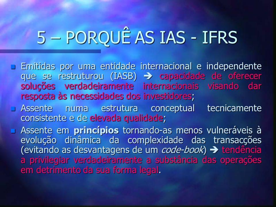 5 – PORQUÊ AS IAS - IFRS n Emitidas por uma entidade internacional e independente que se restruturou (IASB) capacidade de oferecer soluções verdadeira