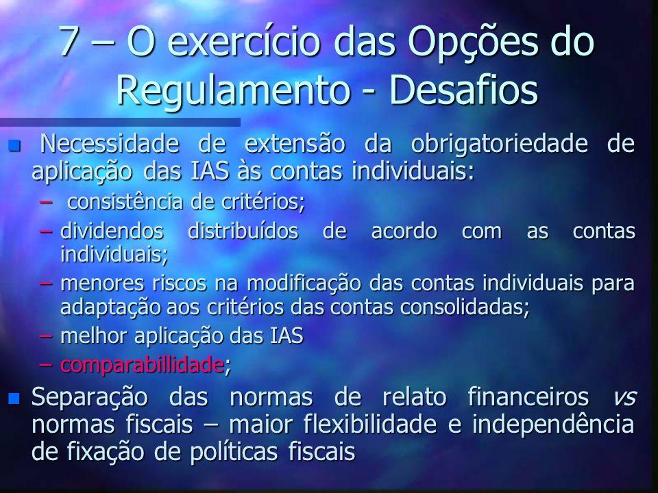 7 – O exercício das Opções do Regulamento - Desafios n Necessidade de extensão da obrigatoriedade de aplicação das IAS às contas individuais: – consis