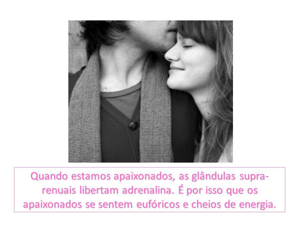 Quando estamos apaixonados, as glândulas supra- renuais libertam adrenalina. É por isso que os apaixonados se sentem eufóricos e cheios de energia.