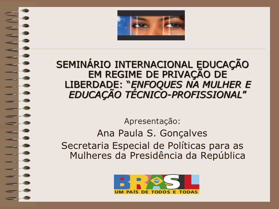 SEMINÁRIO INTERNACIONAL EDUCAÇÃO EM REGIME DE PRIVAÇÃO DE LIBERDADE: ENFOQUES NA MULHER E EDUCAÇÃO TÉCNICO-PROFISSIONAL Apresentação: Ana Paula S. Gon