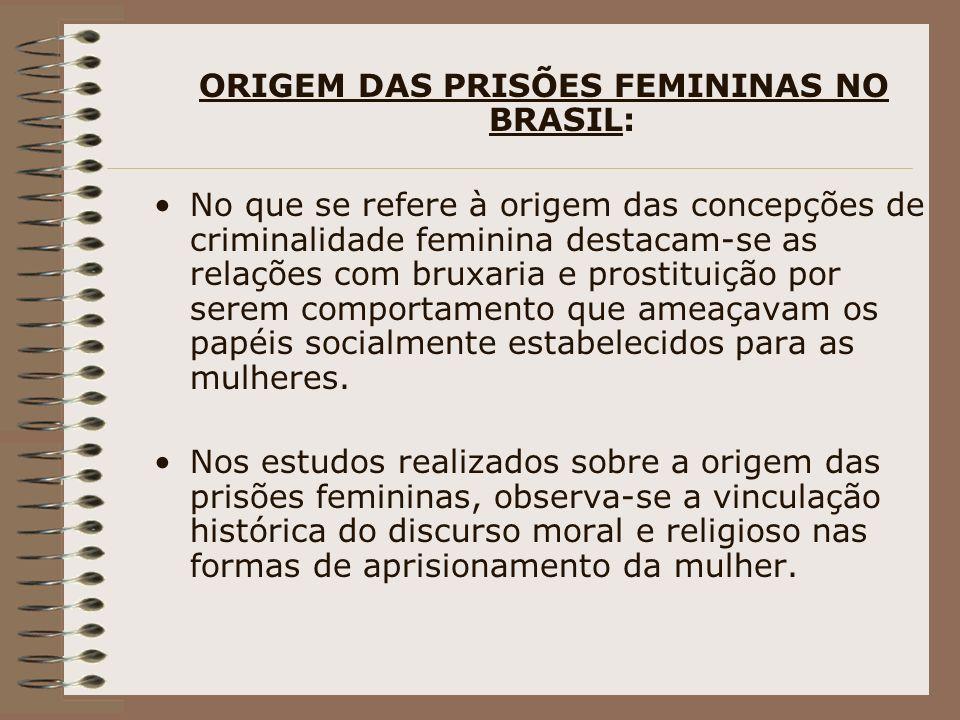 ORIGEM DAS PRISÕES FEMININAS NO BRASIL: No que se refere à origem das concepções de criminalidade feminina destacam-se as relações com bruxaria e pros