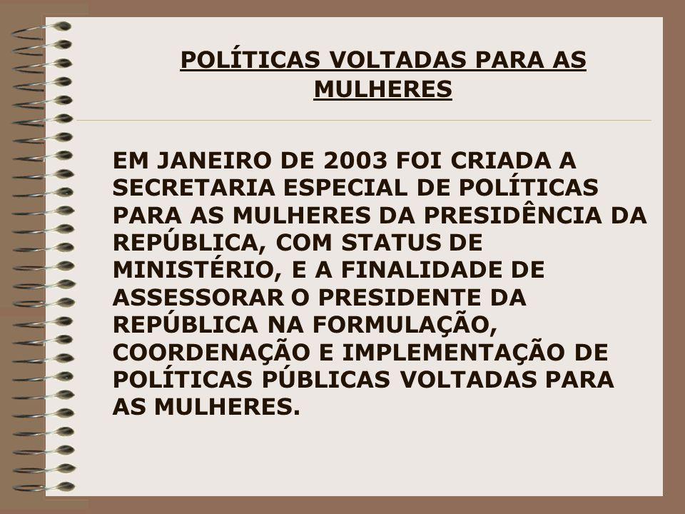 POLÍTICAS VOLTADAS PARA AS MULHERES EM JANEIRO DE 2003 FOI CRIADA A SECRETARIA ESPECIAL DE POLÍTICAS PARA AS MULHERES DA PRESIDÊNCIA DA REPÚBLICA, COM