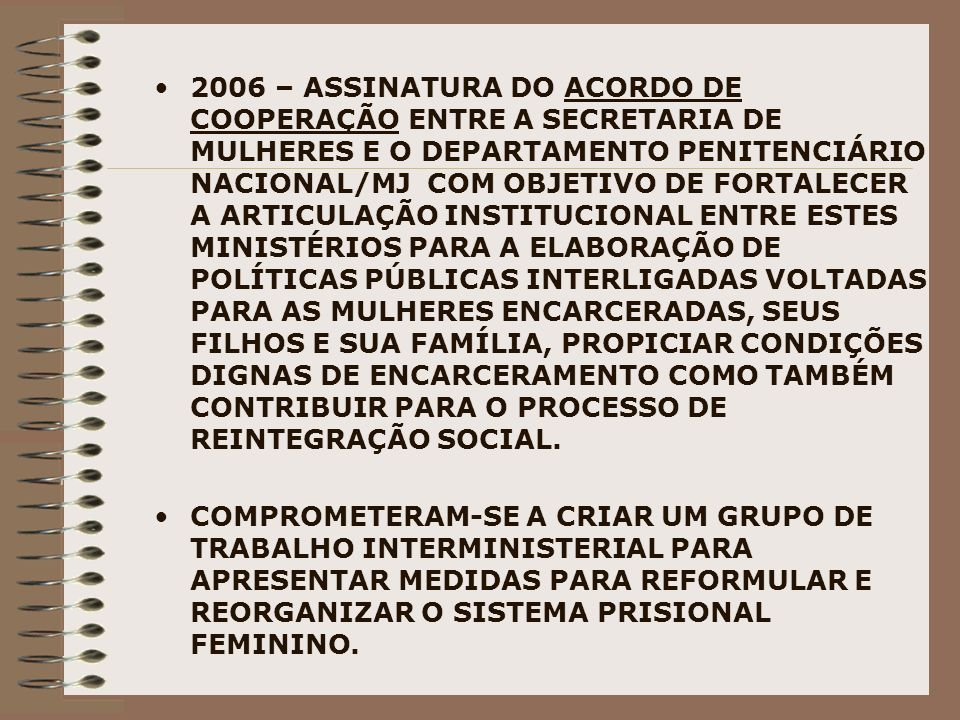 2006 – ASSINATURA DO ACORDO DE COOPERAÇÃO ENTRE A SECRETARIA DE MULHERES E O DEPARTAMENTO PENITENCIÁRIO NACIONAL/MJ COM OBJETIVO DE FORTALECER A ARTIC