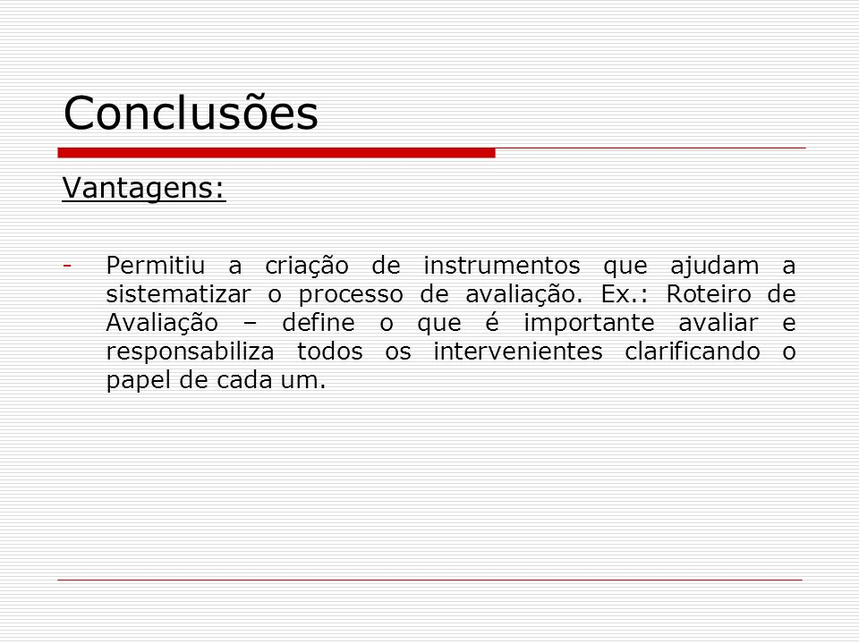 Conclusões Vantagens: -Permitiu a criação de instrumentos que ajudam a sistematizar o processo de avaliação. Ex.: Roteiro de Avaliação – define o que