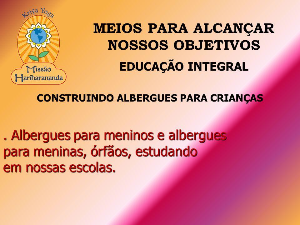 CONSTRUINDO ALBERGUES PARA CRIANÇAS. Albergues para meninos e albergues para meninas, órfãos, estudando em nossas escolas. EDUCAÇÃO INTEGRAL MEIOS PAR