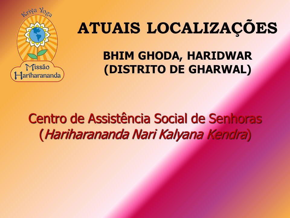 Centro de Assistência Social de Senhoras (Hariharananda Nari Kalyana Kendra) ATUAIS LOCALIZAÇÕES BHIM GHODA, HARIDWAR (DISTRITO DE GHARWAL)