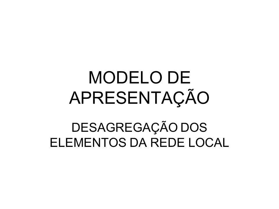 MODELO DE APRESENTAÇÃO DESAGREGAÇÃO DOS ELEMENTOS DA REDE LOCAL